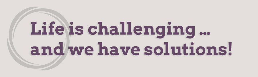 Life is Challenging... and we have solutions!